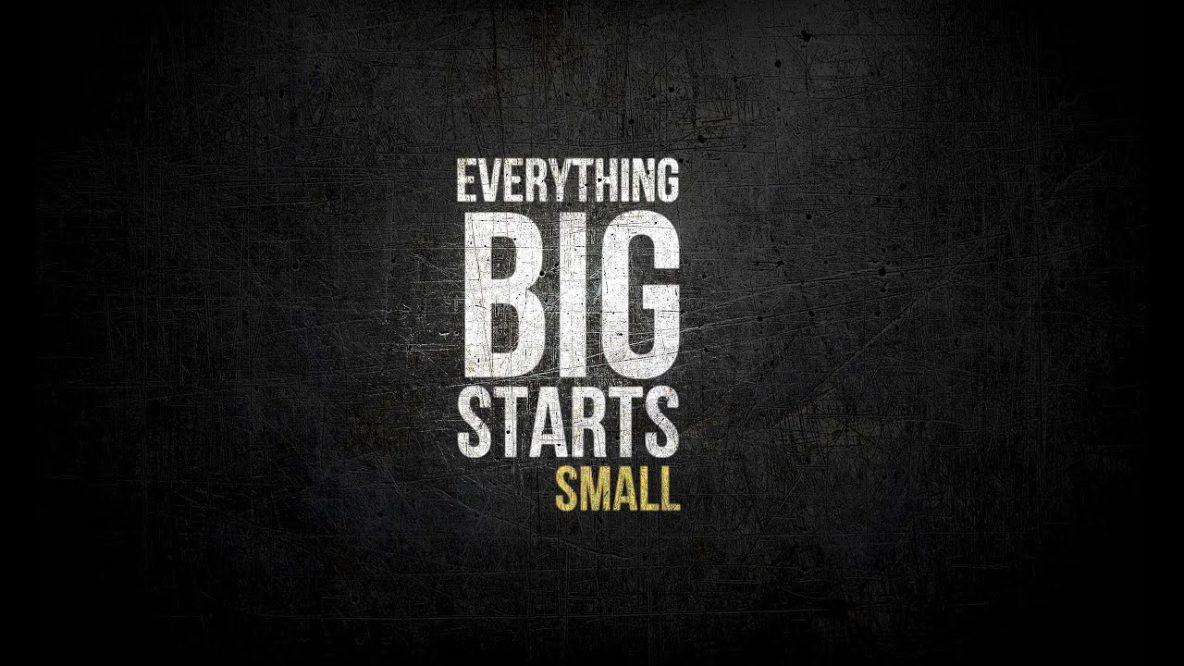 Everything Big Starts Little
